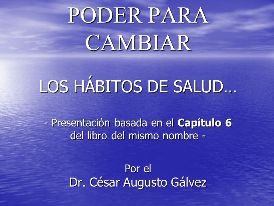 PODER PARA CAMBIAR LOS HÁBITOS DE SALUD… - Presentación basada en el Capítulo 6 del libro del mismo nombre - Por el Dr.