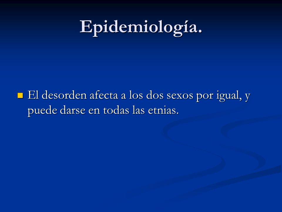 Epidemiología. El desorden afecta a los dos sexos por igual, y puede darse en todas las etnias.