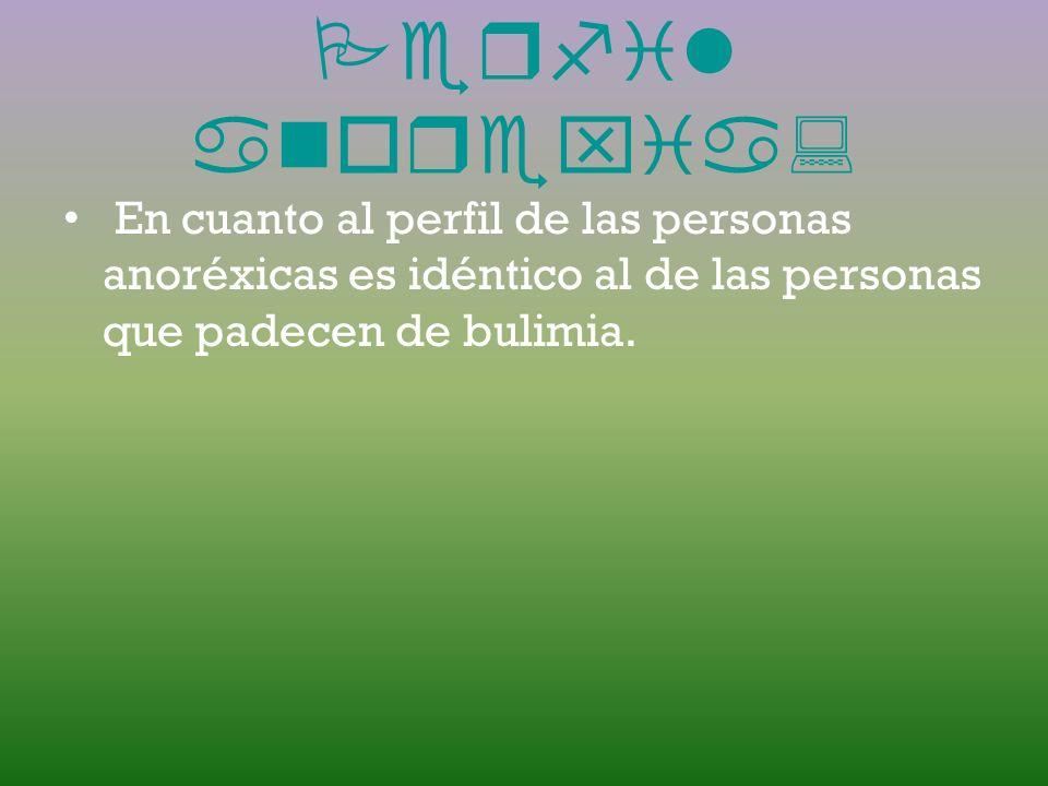 Perfil anorexia:En cuanto al perfil de las personas anoréxicas es idéntico al de las personas que padecen de bulimia.
