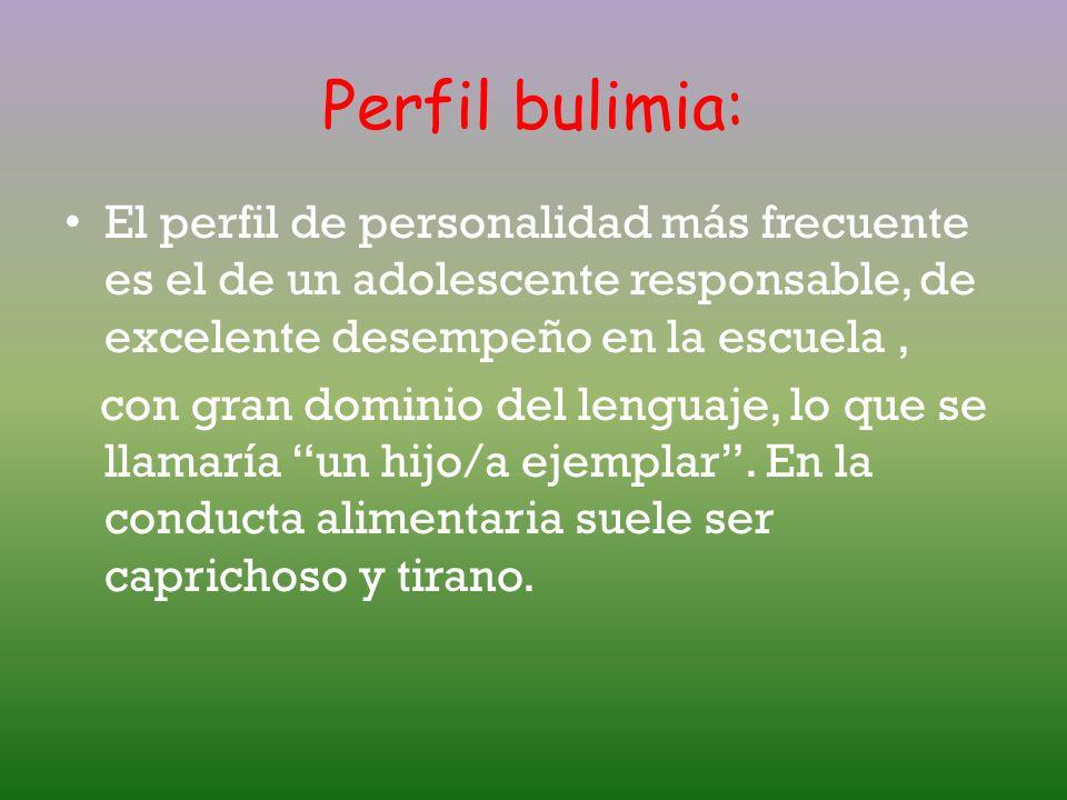 Perfil bulimia:El perfil de personalidad más frecuente es el de un adolescente responsable, de excelente desempeño en la escuela ,
