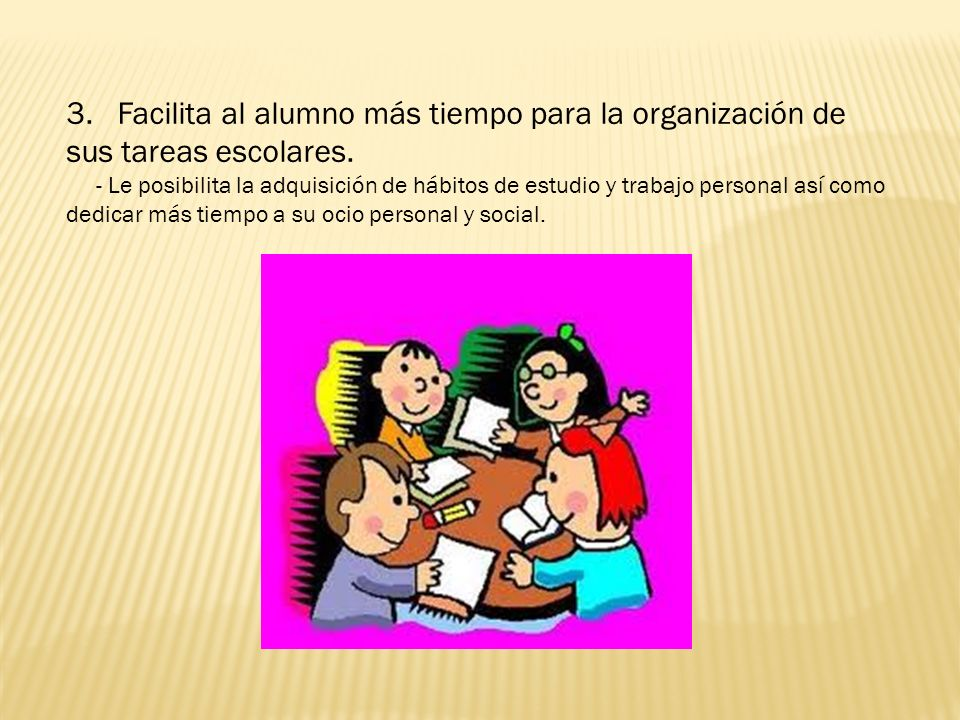 3. Facilita al alumno más tiempo para la organización de sus tareas escolares.