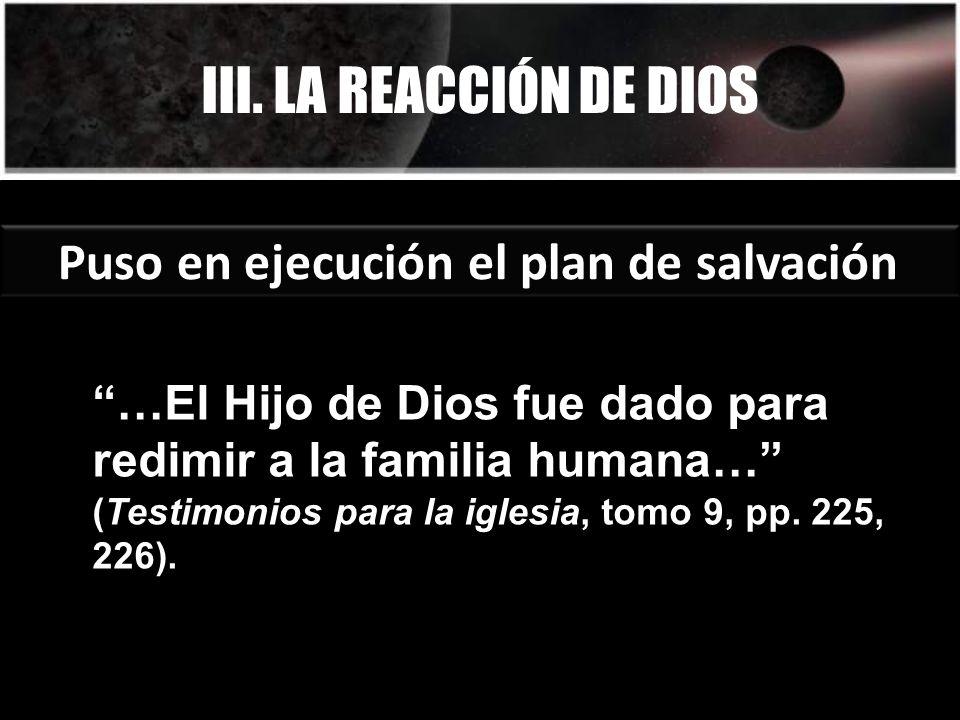 III. LA REACCIÓN DE DIOS Puso en ejecución el plan de salvación