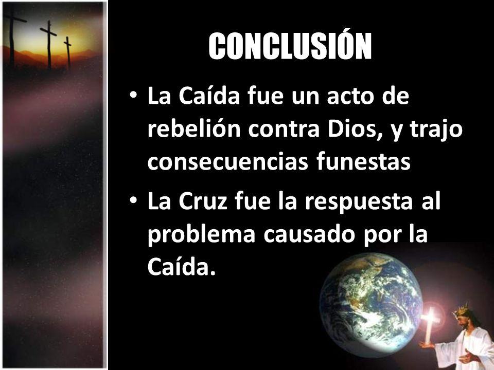 CONCLUSIÓN La Caída fue un acto de rebelión contra Dios, y trajo consecuencias funestas.