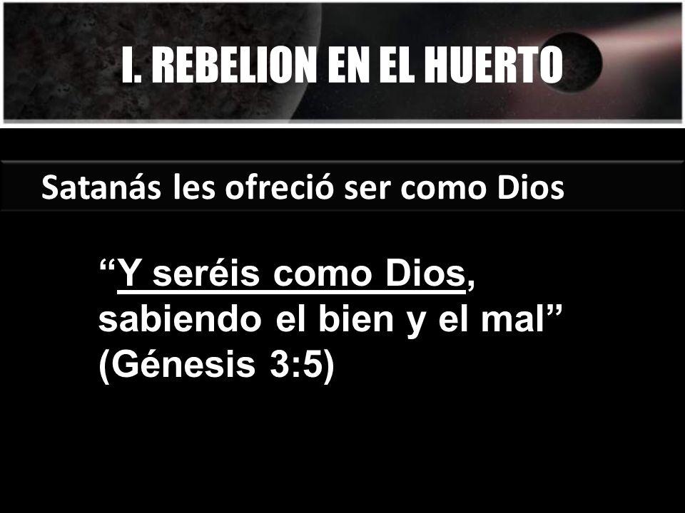 I. REBELION EN EL HUERTO Satanás les ofreció ser como Dios