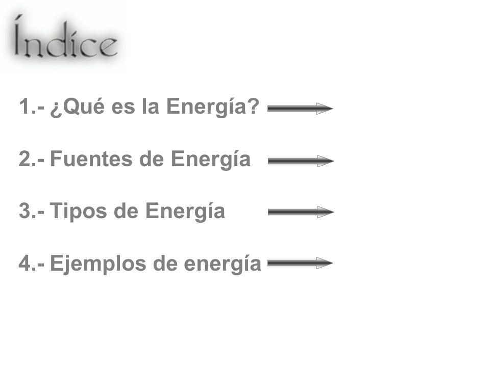 1.- ¿Qué es la Energía 2.- Fuentes de Energía 3.- Tipos de Energía 4.- Ejemplos de energía