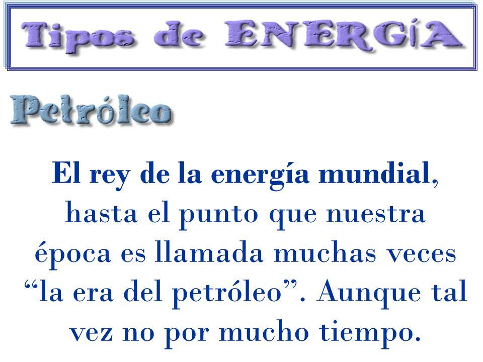 El rey de la energía mundial, hasta el punto que nuestra época es llamada muchas veces la era del petróleo .