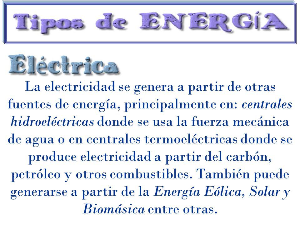 La electricidad se genera a partir de otras fuentes de energía, principalmente en: centrales hidroeléctricas donde se usa la fuerza mecánica de agua o en centrales termoeléctricas donde se produce electricidad a partir del carbón, petróleo y otros combustibles.