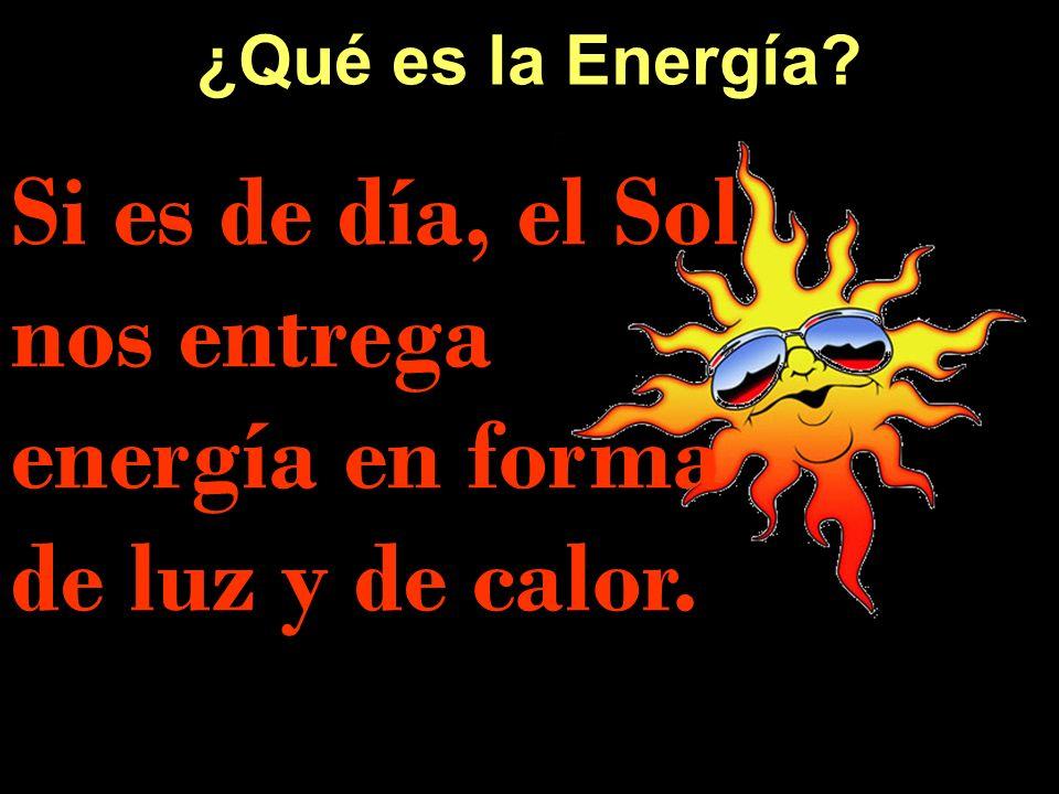 Si es de día, el Sol nos entrega energía en forma de luz y de calor.