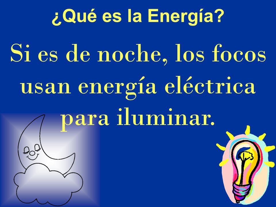 Si es de noche, los focos usan energía eléctrica para iluminar.