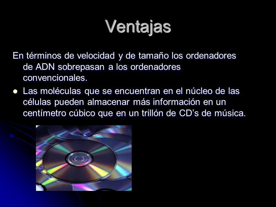 Ventajas En términos de velocidad y de tamaño los ordenadores de ADN sobrepasan a los ordenadores convencionales.