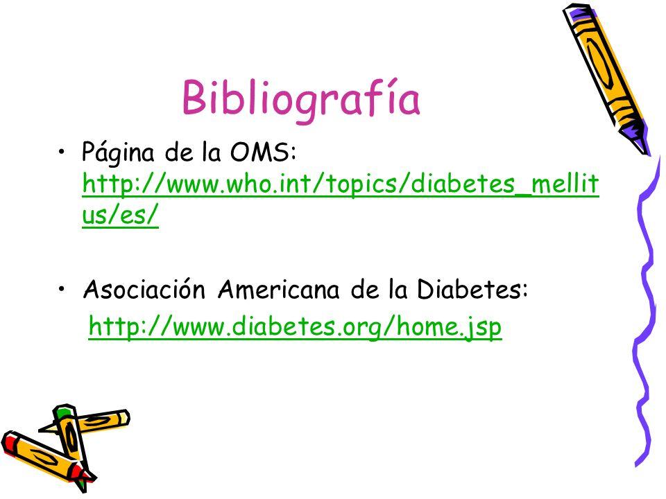 Bibliografía Página de la OMS: http://www.who.int/topics/diabetes_mellitus/es/ Asociación Americana de la Diabetes: