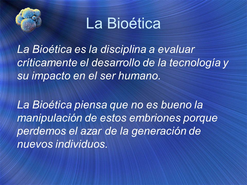 La Bioética La Bioética es la disciplina a evaluar críticamente el desarrollo de la tecnología y su impacto en el ser humano.