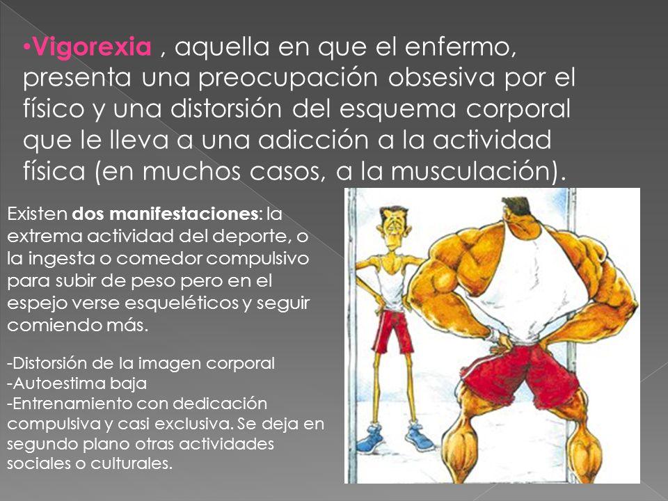 Vigorexia , aquella en que el enfermo, presenta una preocupación obsesiva por el físico y una distorsión del esquema corporal que le lleva a una adicción a la actividad física (en muchos casos, a la musculación).