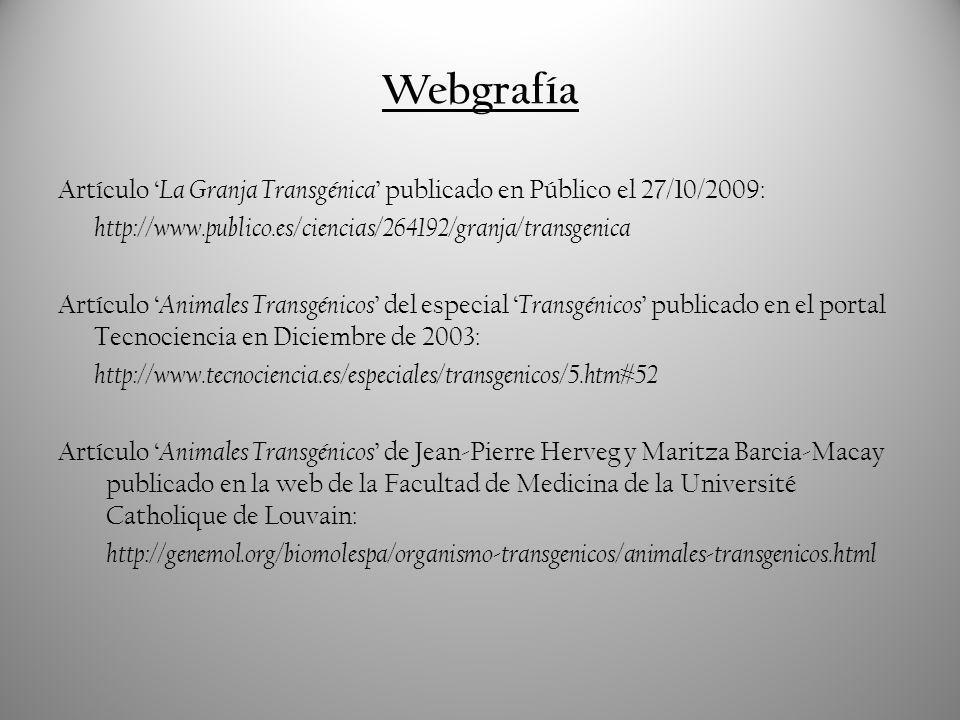Webgrafía Artículo 'La Granja Transgénica' publicado en Público el 27/10/2009: http://www.publico.es/ciencias/264192/granja/transgenica.