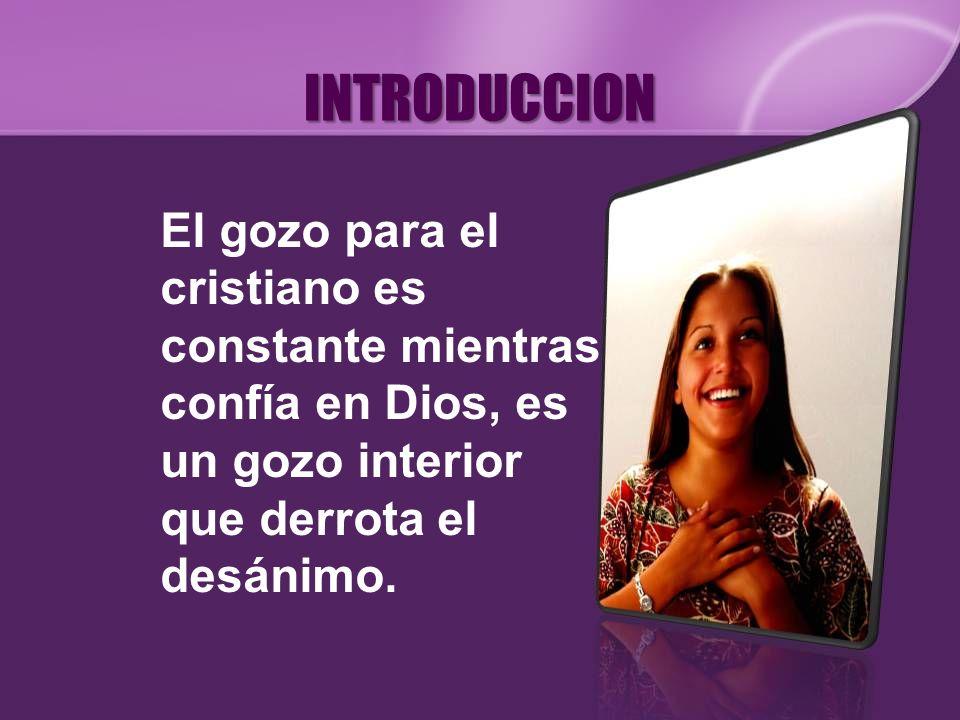 INTRODUCCIONEl gozo para el cristiano es constante mientras confía en Dios, es un gozo interior que derrota el desánimo.