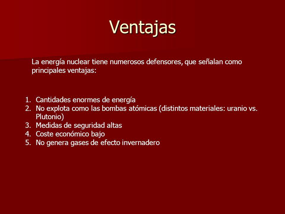 VentajasLa energía nuclear tiene numerosos defensores, que señalan como principales ventajas: Cantidades enormes de energía.