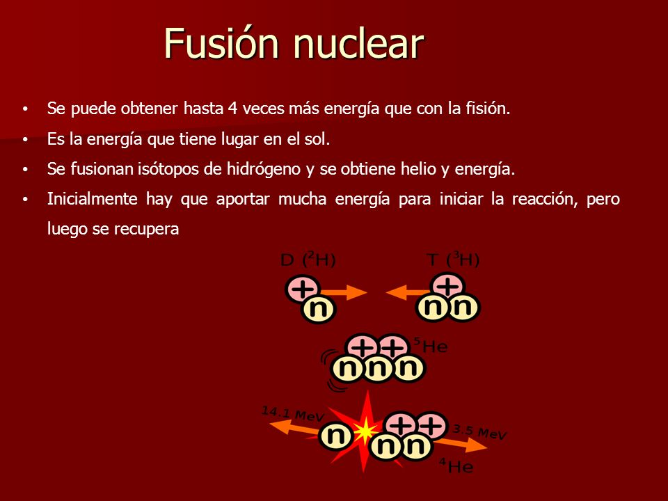 Fusión nuclear Se puede obtener hasta 4 veces más energía que con la fisión. Es la energía que tiene lugar en el sol.