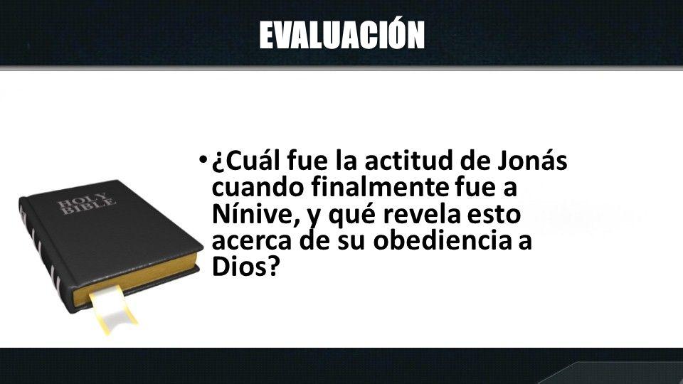 EVALUACIÓN ¿Cuál fue la actitud de Jonás cuando finalmente fue a Nínive, y qué revela esto acerca de su obediencia a Dios