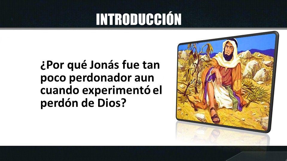 INTRODUCCIÓN ¿Por qué Jonás fue tan poco perdonador aun cuando experimentó el perdón de Dios