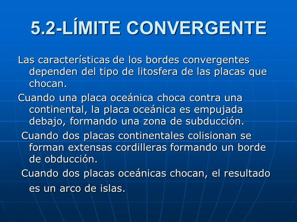5.2-LÍMITE CONVERGENTE Las características de los bordes convergentes dependen del tipo de litosfera de las placas que chocan.