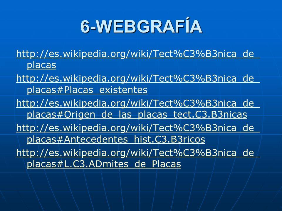 6-WEBGRAFÍA http://es.wikipedia.org/wiki/Tect%C3%B3nica_de_placas