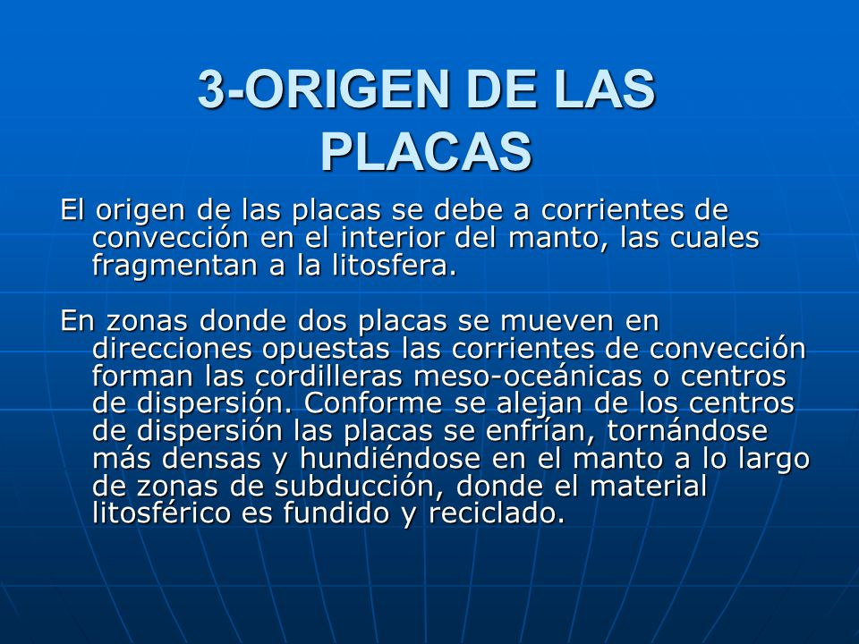 3-ORIGEN DE LAS PLACAS El origen de las placas se debe a corrientes de convección en el interior del manto, las cuales fragmentan a la litosfera.