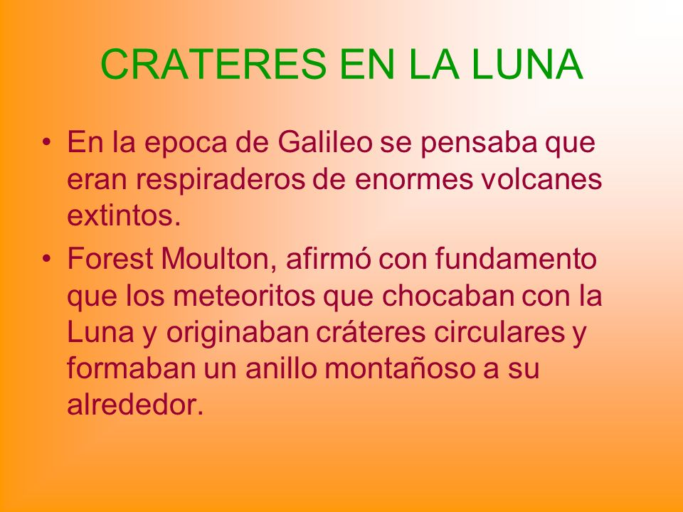 CRATERES EN LA LUNA En la epoca de Galileo se pensaba que eran respiraderos de enormes volcanes extintos.