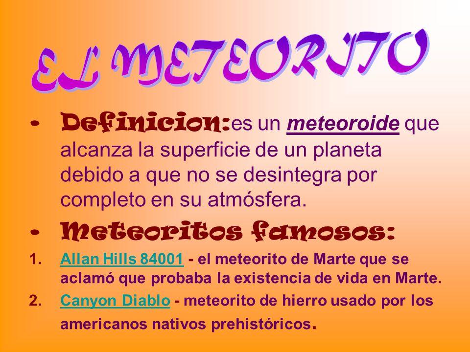 EL METEORITO Definicion:es un meteoroide que alcanza la superficie de un planeta debido a que no se desintegra por completo en su atmósfera.