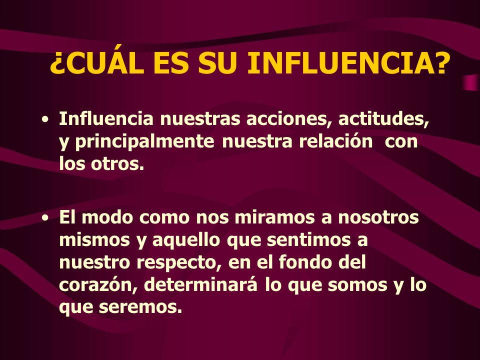 ¿CUÁL ES SU INFLUENCIA Influencia nuestras acciones, actitudes, y principalmente nuestra relación con los otros.