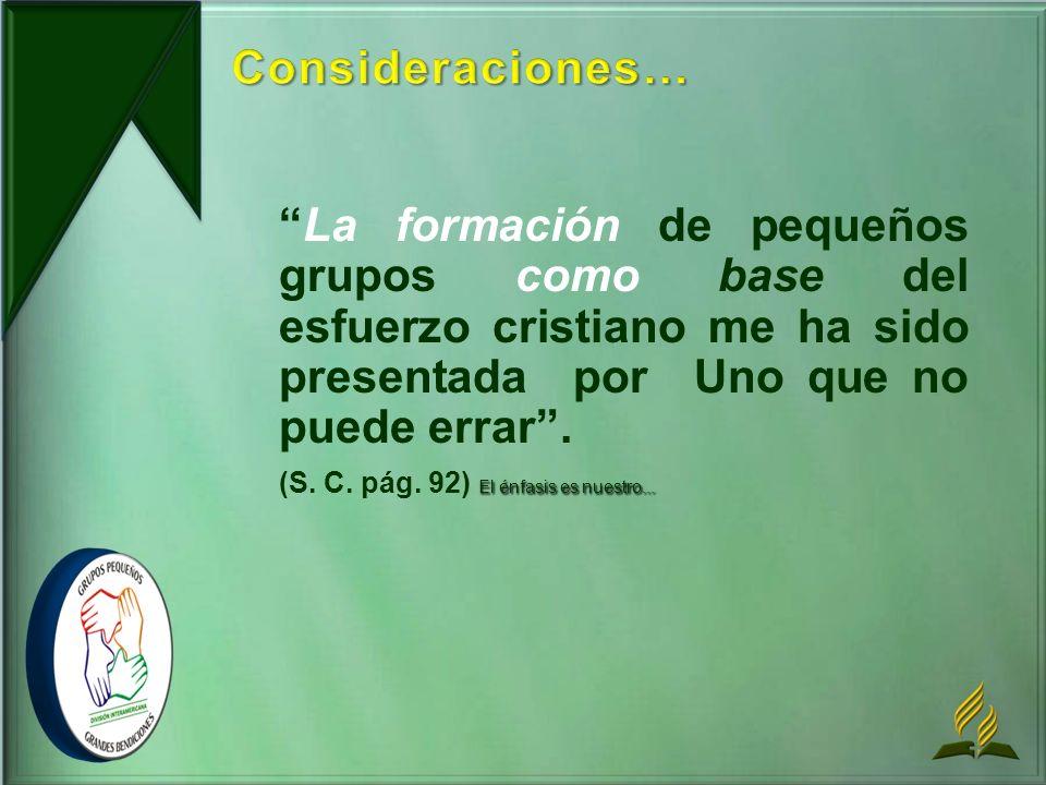 Consideraciones… La formación de pequeños grupos como base del esfuerzo cristiano me ha sido presentada por Uno que no puede errar .