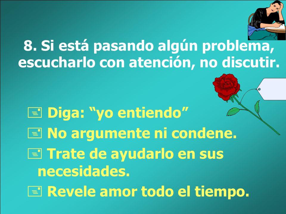 8. Si está pasando algún problema, escucharlo con atención, no discutir.