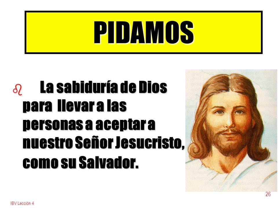 PIDAMOSLa sabiduría de Dios para llevar a las personas a aceptar a nuestro Señor Jesucristo, como su Salvador.