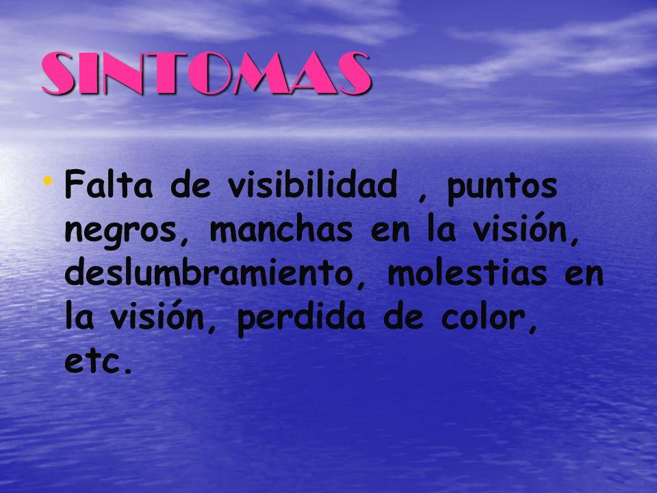 SINTOMAS Falta de visibilidad , puntos negros, manchas en la visión, deslumbramiento, molestias en la visión, perdida de color, etc.