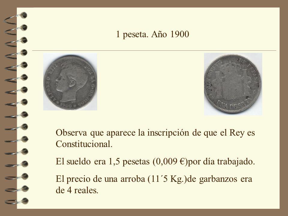 1 peseta. Año 1900 Observa que aparece la inscripción de que el Rey es Constitucional. El sueldo era 1,5 pesetas (0,009 €)por día trabajado.