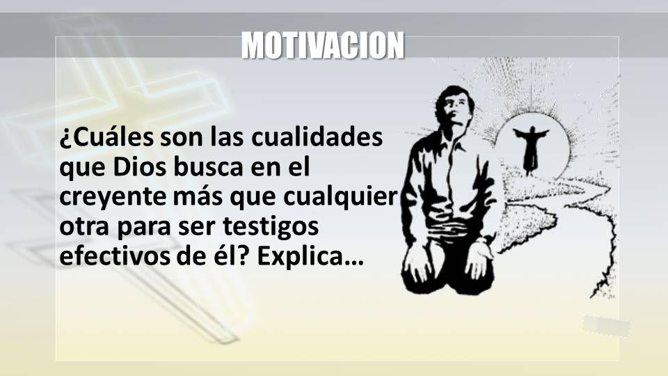 MOTIVACION ¿Cuáles son las cualidades que Dios busca en el creyente más que cualquier otra para ser testigos efectivos de él.