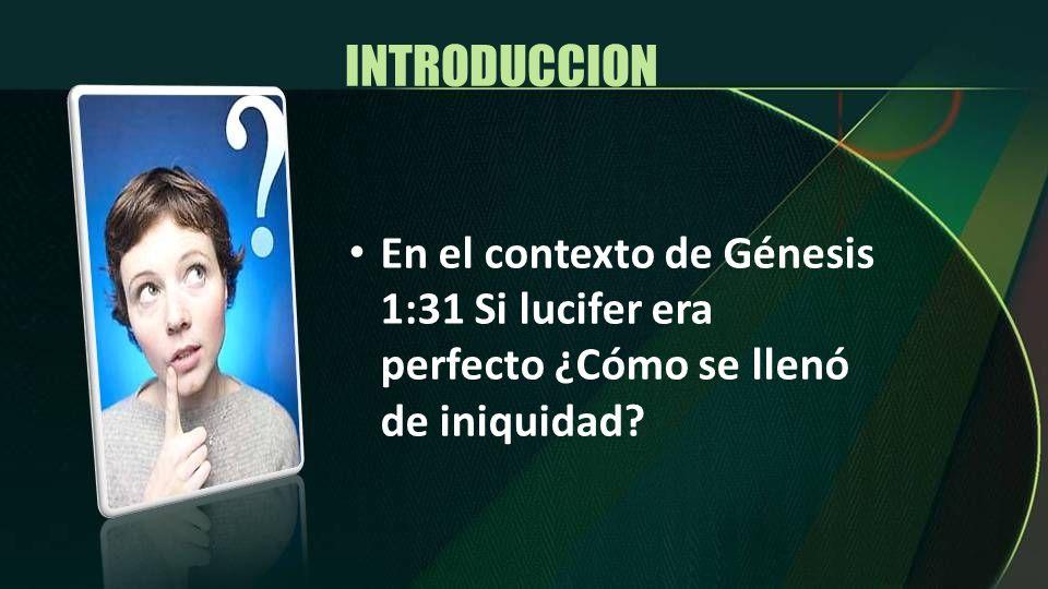 INTRODUCCION En el contexto de Génesis 1:31 Si lucifer era perfecto ¿Cómo se llenó de iniquidad