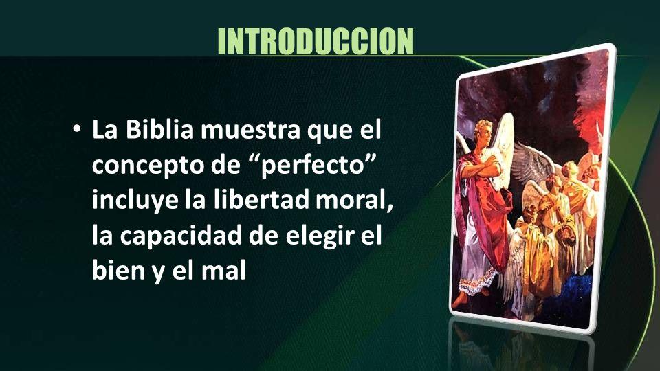 INTRODUCCION La Biblia muestra que el concepto de perfecto incluye la libertad moral, la capacidad de elegir el bien y el mal.