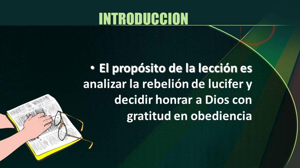 INTRODUCCION El propósito de la lección es analizar la rebelión de lucifer y decidir honrar a Dios con gratitud en obediencia.