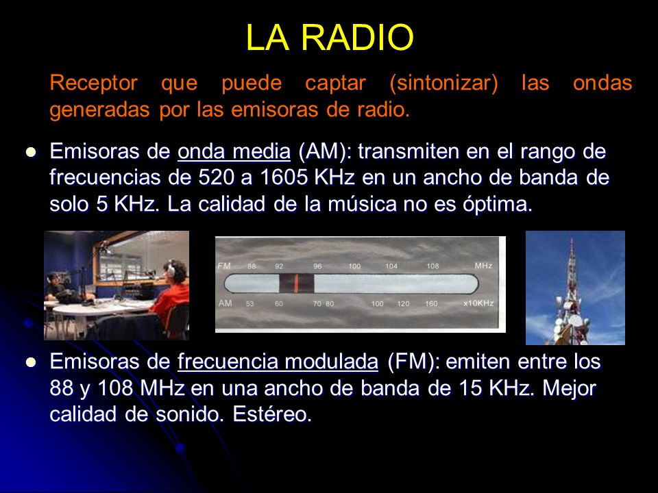 LA RADIO Receptor que puede captar (sintonizar) las ondas generadas por las emisoras de radio.