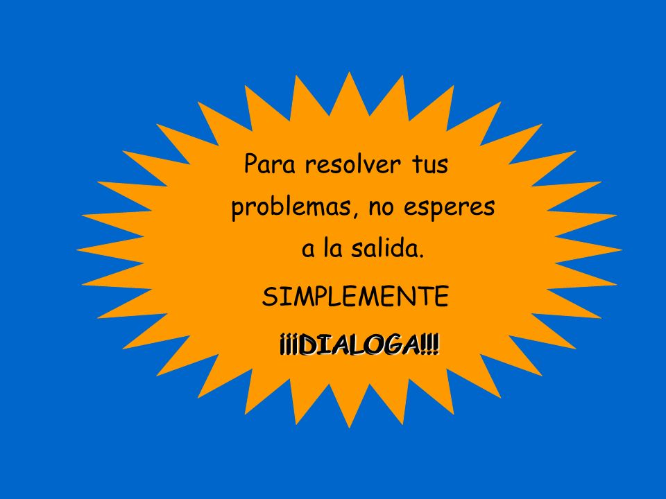 Para resolver tus problemas, no esperes a la salida. SIMPLEMENTE ¡¡¡DIALOGA!!! ¡¡¡DIALOGA!!!