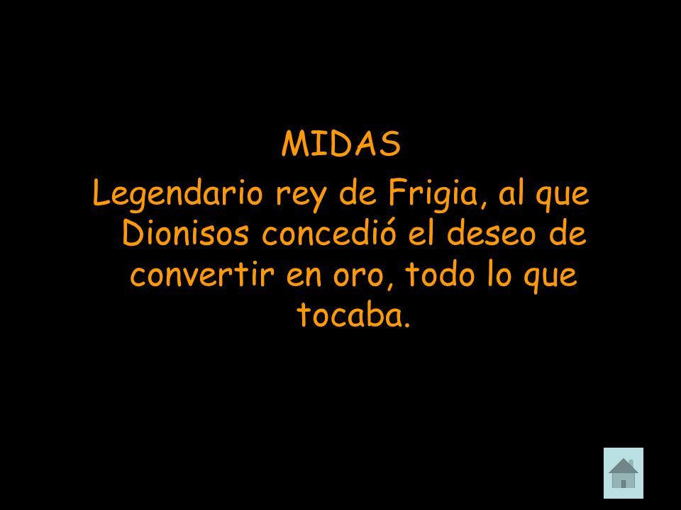 MIDAS Legendario rey de Frigia, al que Dionisos concedió el deseo de convertir en oro, todo lo que tocaba.