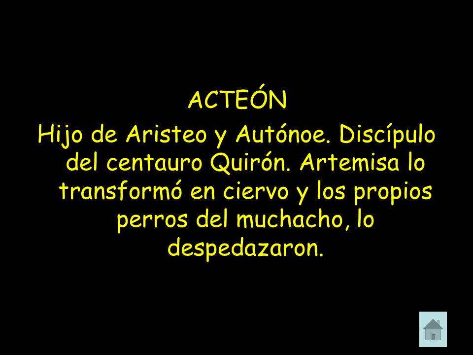 ACTEÓN Hijo de Aristeo y Autónoe. Discípulo del centauro Quirón.