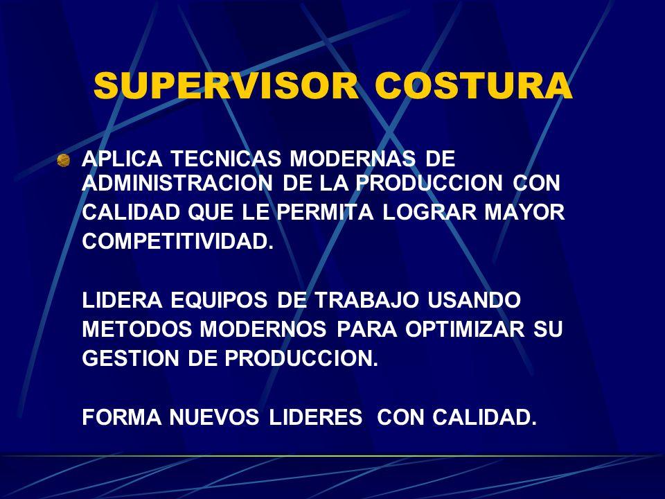SUPERVISOR COSTURA APLICA TECNICAS MODERNAS DE ADMINISTRACION DE LA PRODUCCION CON. CALIDAD QUE LE PERMITA LOGRAR MAYOR.