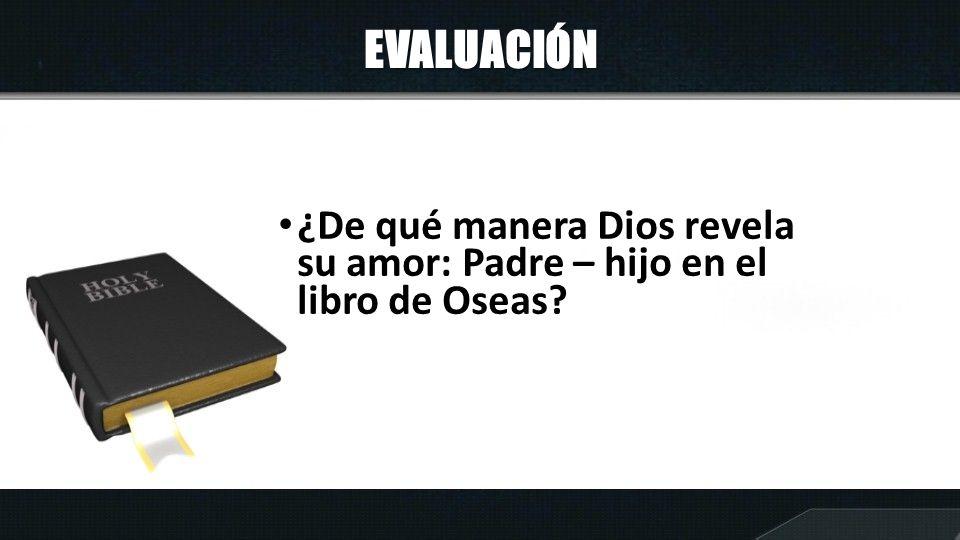 EVALUACIÓN ¿De qué manera Dios revela su amor: Padre – hijo en el libro de Oseas