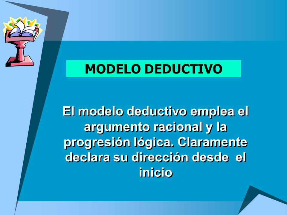 MODELO DEDUCTIVOEl modelo deductivo emplea el argumento racional y la progresión lógica.