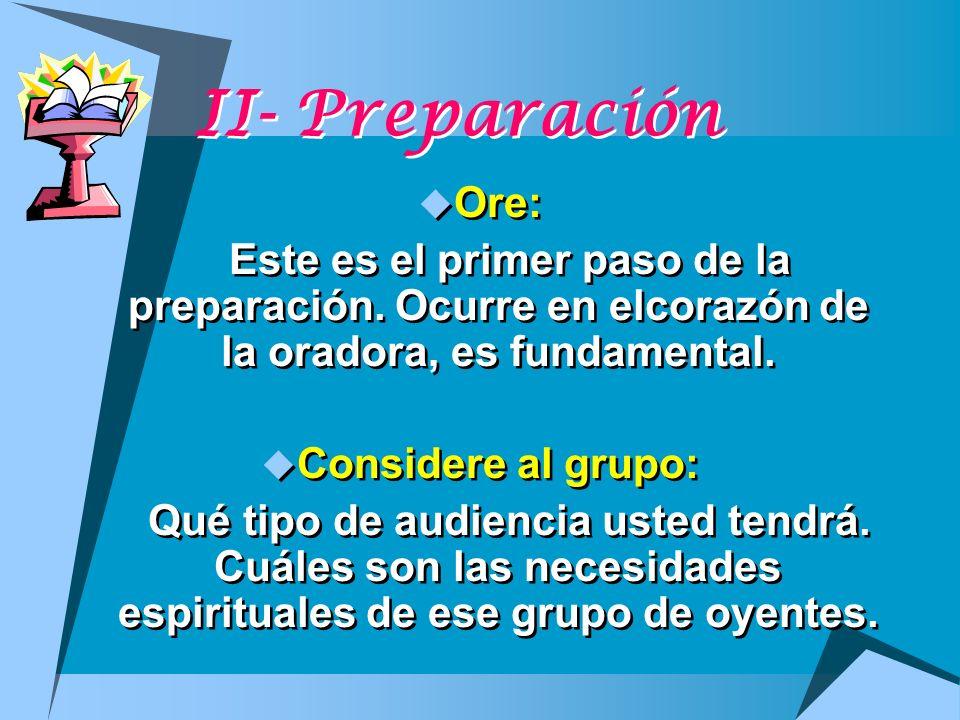 II- Preparación Ore: Este es el primer paso de la preparación. Ocurre en elcorazón de la oradora, es fundamental.