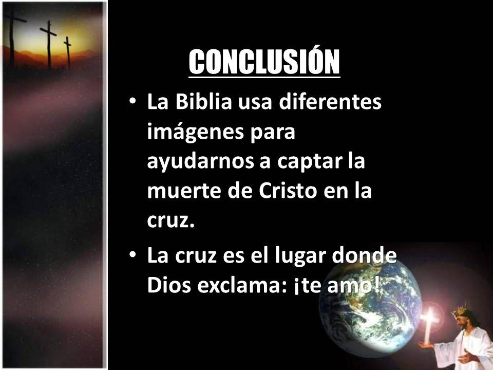 CONCLUSIÓNLa Biblia usa diferentes imágenes para ayudarnos a captar la muerte de Cristo en la cruz.
