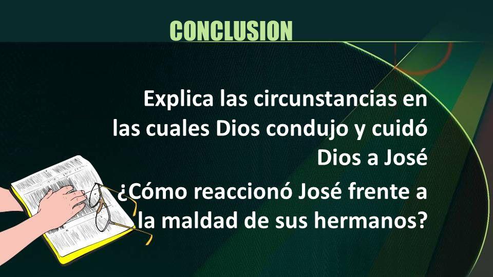 CONCLUSION Explica las circunstancias en las cuales Dios condujo y cuidó Dios a José.