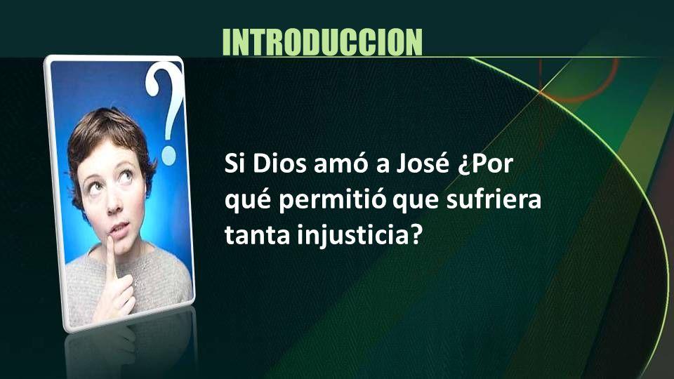 INTRODUCCION Si Dios amó a José ¿Por qué permitió que sufriera tanta injusticia