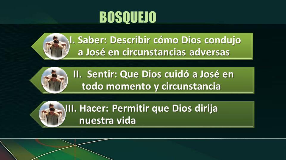 BOSQUEJOI. Saber: Describir cómo Dios condujo a José en circunstancias adversas. II. Sentir: Que Dios cuidó a José en todo momento y circunstancia.